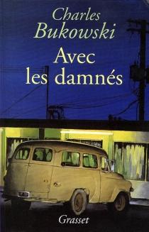 Avec les damnés : romans, nouvelles et poèmes - CharlesBukowski