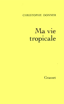 Ma vie tropicale : anatomie d'un miracle - ChristopheDonner