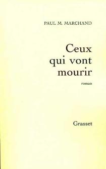 Ceux qui vont mourir - Paul M.Marchand