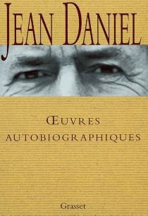 Oeuvres autobiographiques : le réfuge et la source, le temps qui reste, la blessure, avec le temps, soleils d'hiver - JeanDaniel