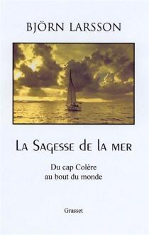 La sagesse de la mer : du cap de la colère au bout du monde - BjörnLarsson