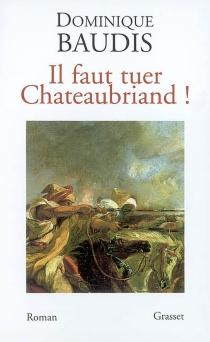 Il faut tuer Chateaubriand !| Suivi de Itinéraire de Paris à Jérusalem (voyage d'Egypte) -