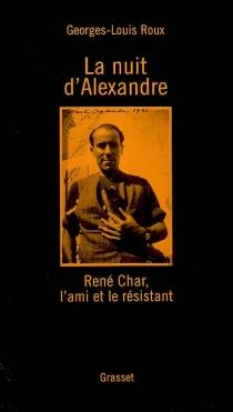 La nuit d'Alexandre : René Char, l'ami et le résistant - Georges-LouisRoux