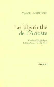 Le labyrinthe de l'Arioste : essai sur l'allégorique, le légendaire et le stupéfiant - MarcelSchneider