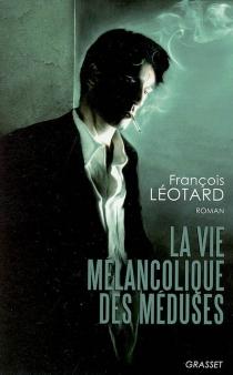 La vie mélancolique des méduses - FrançoisLéotard