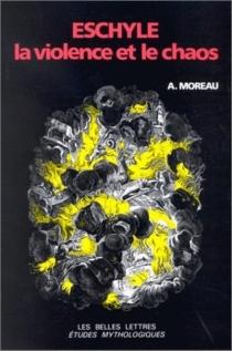 Eschyle, la violence et le chaos - Alain-MauriceMoreau