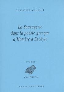 La sauvagerie dans la poésie grecque d'Homère à Eschyle - ChristineMauduit