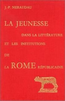 La Jeunesse dans la littérature et les institutions de la Rome républicaine - Jean-PierreNéraudau