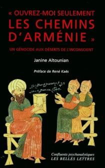 Ouvrez-moi seulement les chemins d'Arménie... : un génocide aux déserts de l'inconscient - JanineAltounian