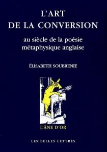 L'art de la conversion au siècle de la poésie métaphysique anglaise - ElisabethSoubrenie