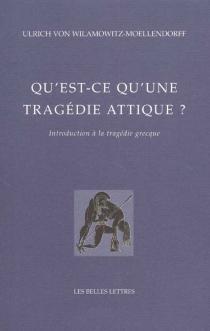 Qu'est-ce qu'une tragédie attique ? : introduction à la tragédie grecque - Ulrich vonWilamowitz-Moellendorff