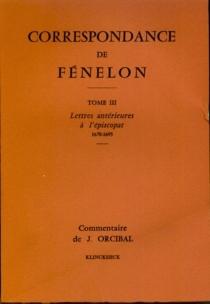 Correspondance. 3 : Lettres antérieures à l'épiscopat 1670-1695 : commentaire - Fénelon