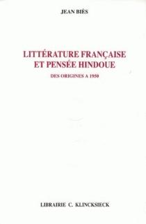 Littérature française et pensée hindoue des origines à 1950 - JeanBiès