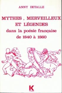 Mythes, merveilleux et légendes dans la poésie française de 1840 à 1860 - AnnieDetalle
