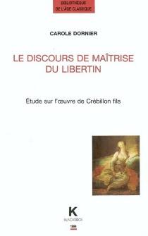 Le discours de maîtrise du libertin : étude sur l'oeuvre de Crébillon fils - CaroleDornier
