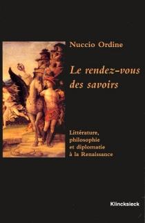 Le rendez-vous des savoirs : littérature, philosophie et diplomatie à la Renaissance - NuccioOrdine