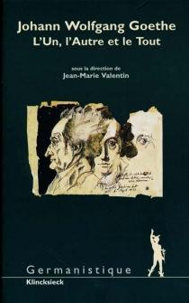 Johann Wolfgang Goethe : l'un, l'autre et le tout -