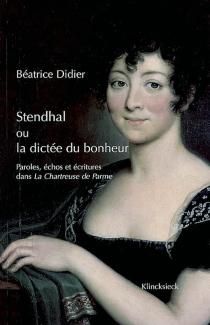 Stendhal ou La dictée du bonheur : paroles, échos et écritures dans La chartreuse de Parme : La chartreuse de Parme - BéatriceDidier