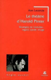 Le théâtre d'Harold Pinter : stratégies de l'indicible : regard, parole, image - AnnLecercle