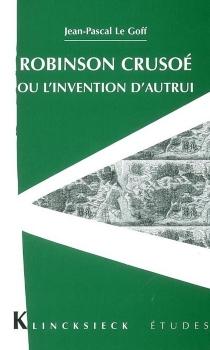 Robinson Crusoe ou L'invention d'autrui - Jean-PascalLe Goff
