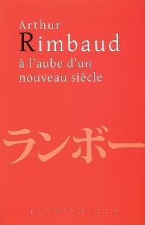 Arthur Rimbaud à l'aube d'un nouveau siècle : actes du colloque de Kyoto -