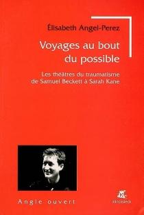 Voyages au bout du possible : les théâtres du traumatisme de Samuel Beckett à Sarah Kane - ÉlisabethAngel-Perez