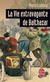 La vie extravagante de Balthazar - MauriceLeblanc