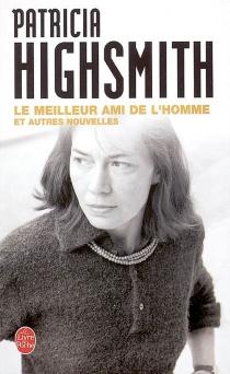 Le meilleur ami de l'homme : et autres nouvelles - PatriciaHighsmith