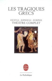 Les tragiques grecs : théâtre complet avec un choix de fragments - Eschyle