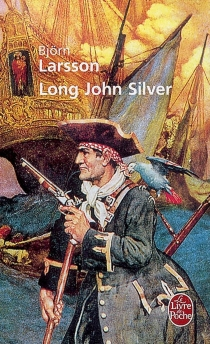 Long John Silver : la relation véridique et mouvementée de ma vie et de mes aventures d'homme libre, de gentilhomme de fortune et d'ennemi de l'humanité - BjörnLarsson