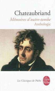 Mémoires d'outre-tombe : anthologie - François René deChateaubriand