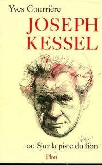 Joseph Kessel ou Sur la piste du lion - YvesCourrière