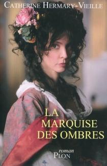 La marquise des ombres ou La vie de Marie-Madeleine d'Aubray, marquise de Brinvilliers - CatherineHermary-Vieille