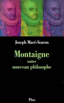 Montaigne, notre nouveau philosophe - JosephMacé-Scaron