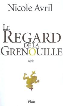 Le regard de la grenouille : récit - NicoleAvril