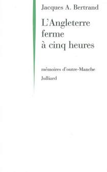 L'Angleterre ferme à cinq heures : mémoires d'outre-Manche - Jacques AndréBertrand