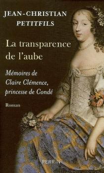 La transparence de l'aube : mémoires de Claire Clémence, princesse de Condé - Jean-ChristianPetitfils