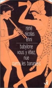 Babylone vous y étiez, nue parmi les bananiers - René NicolasEhni