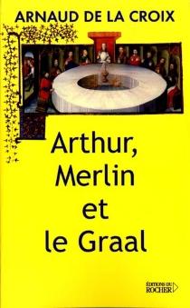 Arthur, Merlin et le Graal : un mythe revisité - ArnaudDe La Croix