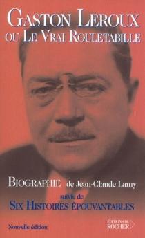 Gaston Leroux ou Le vrai Rouletabille| Suivi de Six histoires épouvantables - Jean-ClaudeLamy