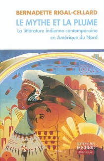 Le mythe et la plume : la littérature indienne contemporaine en Amérique du Nord - Bernadette Rigal-Cellard