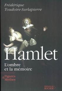 Hamlet, l'ombre et la mémoire - FrédériqueToudoire-Surlapierre