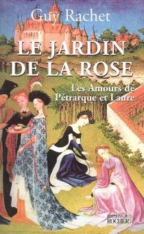 Le jardin de la rose : les amours de Pétrarque et Laure - GuyRachet