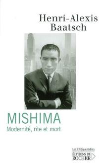 Mishima : modernité, rite et mort : essai - Henri-AlexisBaatsch