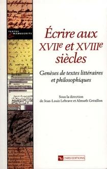 Ecrire aux XVIIe et XVIIIe siècles : genèses de textes littéraires et philosophiques -