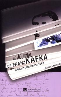 Le journal de Kafka ou L'écriture en procès - FlorenceBancaud