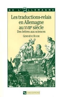 Les traductions-relais en Allemagne au XVIIIe siècle : des lettres aux sciences - GenevièveRoche