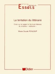 La tentation du littéraire : essai sur le rapport à l'écriture littéraire du scripteur ordinaire - Marie-ClaudePenloup