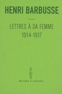 Lettres à sa femme : 1914-1917| Précédé de Carnet du front - HenriBarbusse