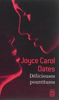 Délicieuses pourritures - Joyce CarolOates